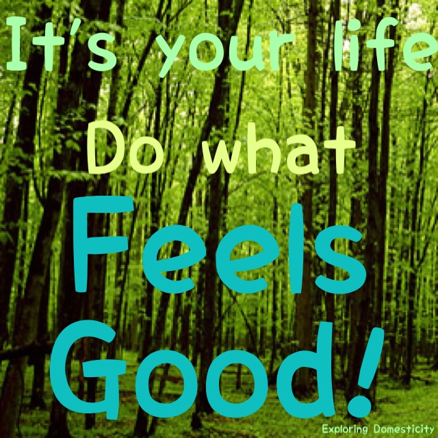 It's your life, do what feels good