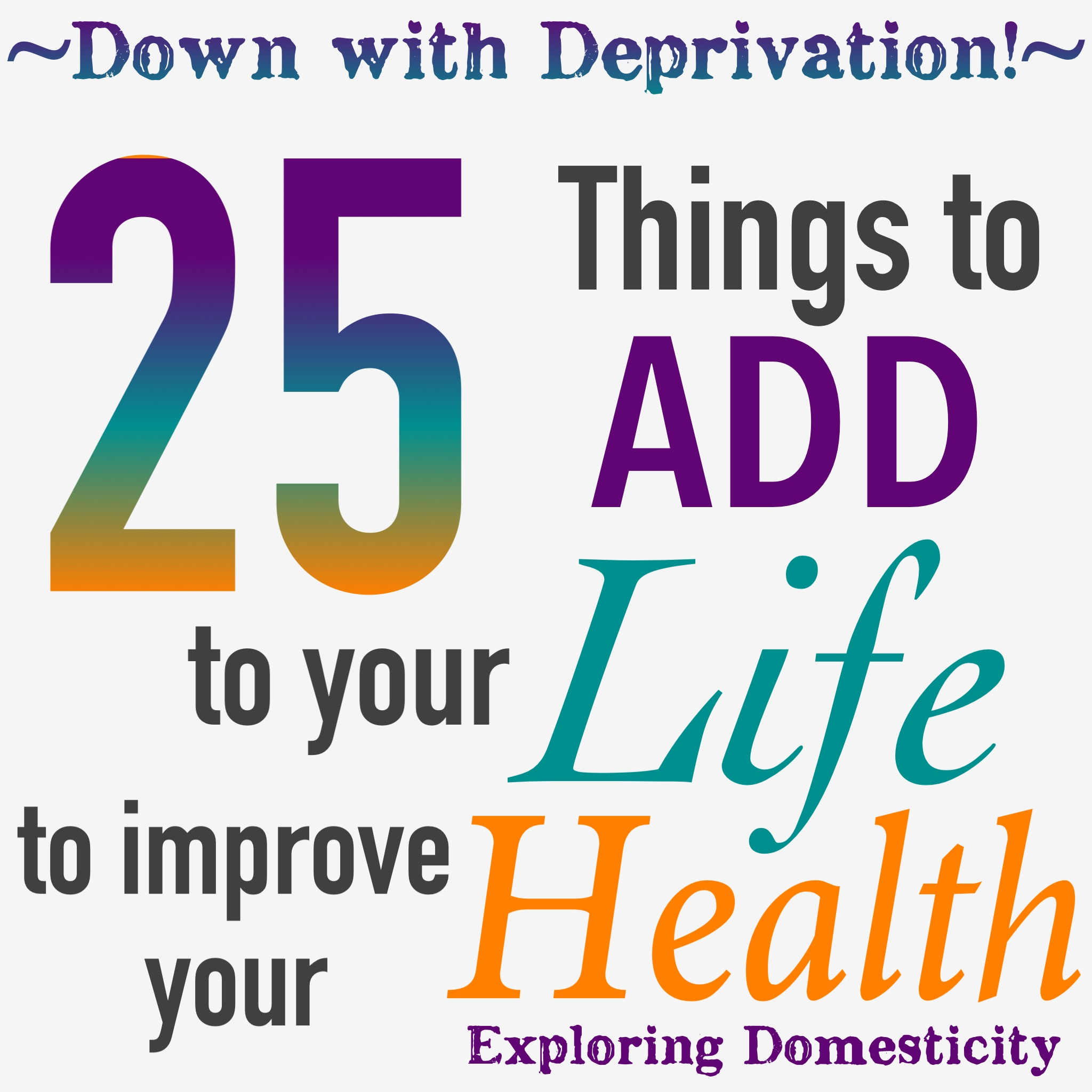 Down with deprivation! 25 things to ADD to your life to improve your health